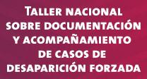 Taller nacional sobre documentación y acompañamiento de casos de desaparición forzada