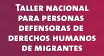 Taller Nacional para Defensoras y Defensores de Derechos Humanos de Migrantes.