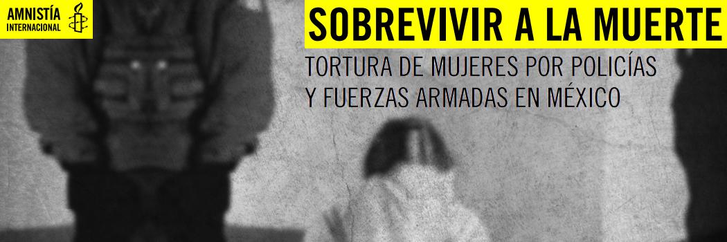 Sobrevivir a la muerte. Tortura de mujeres por policías y fuerzas armadas en México.
